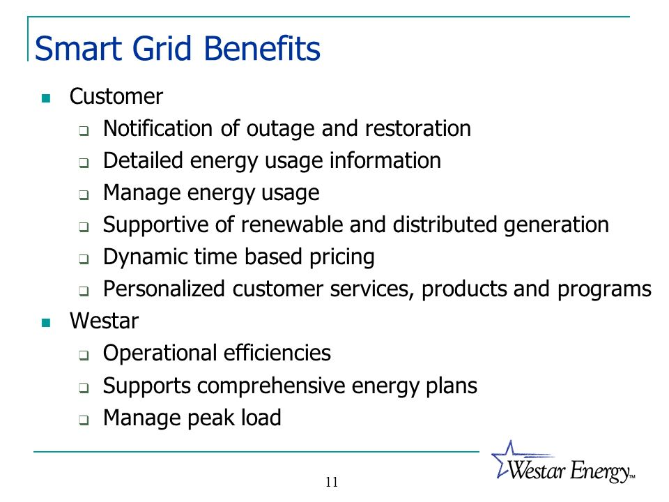 11 Smart Grid Benefits Customer Notification of outage and restoration Detailed energy usage information Manage energy usage Supportive of renewable a