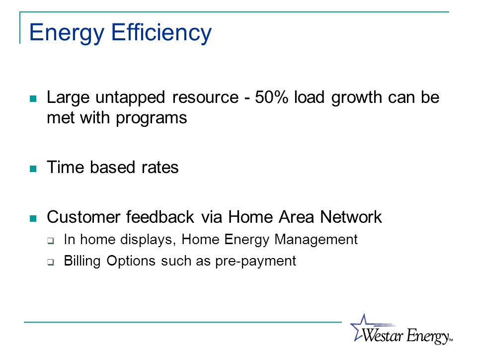 Energy Efficiency Large untapped resource - 50% load growth can be met with programs Time based rates Customer feedback via Home Area Network In home