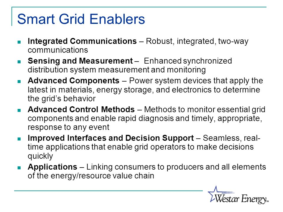 Smart Grid Enablers Integrated Communications – Robust, integrated, two-way communications Sensing and Measurement – Enhanced synchronized distributio