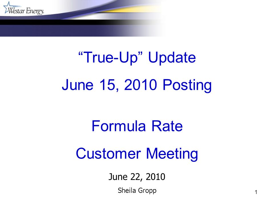 1 June 22, 2010 Sheila Gropp True-Up Update June 15, 2010 Posting Formula Rate Customer Meeting