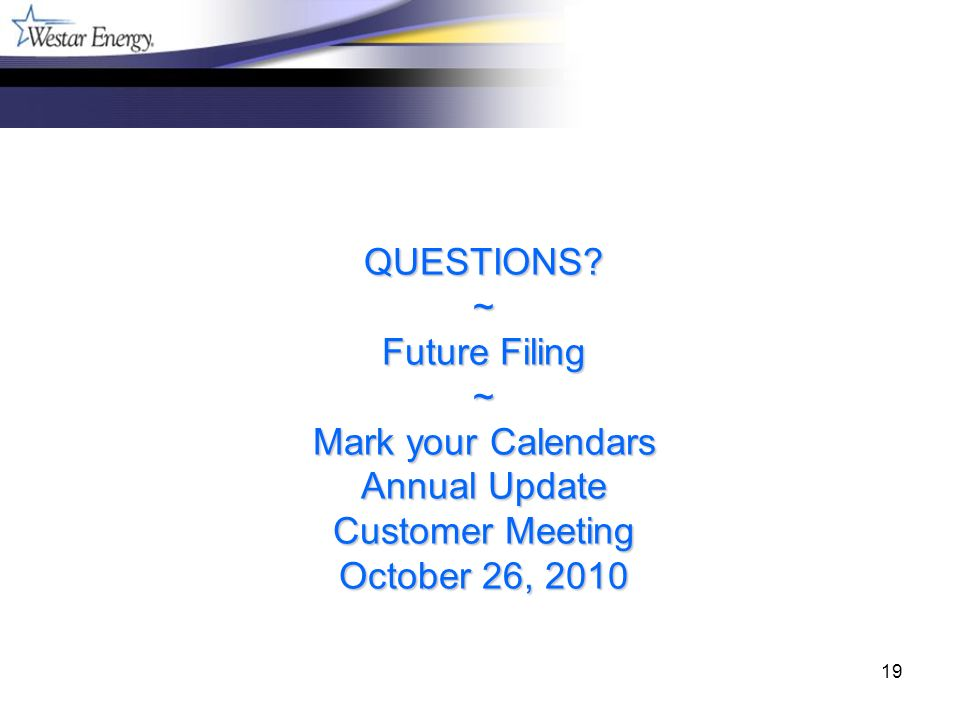 19 QUESTIONS? ~ Future Filing ~ Mark your Calendars Annual Update Customer Meeting October 26, 2010