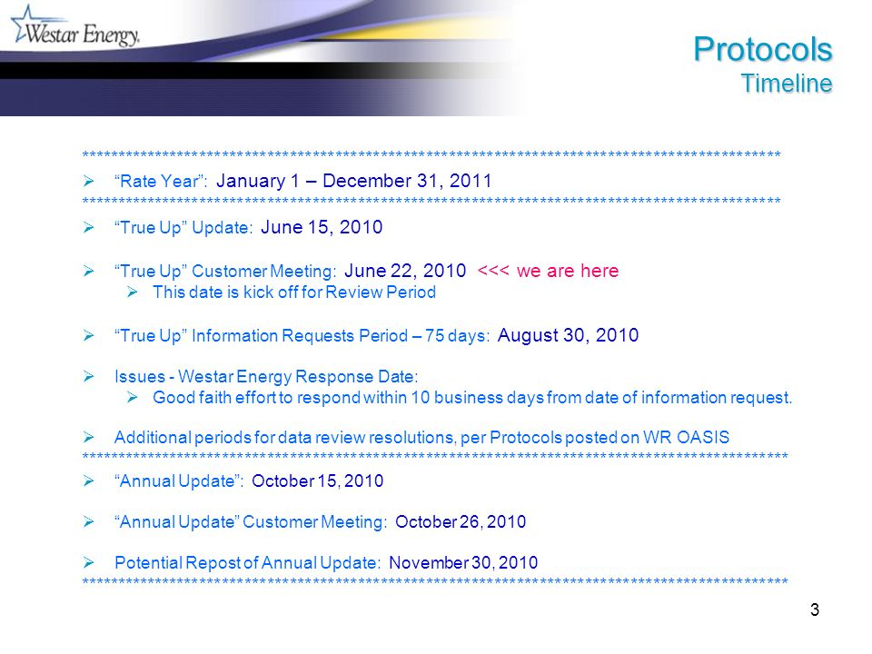 3 Protocols Timeline ********************************************************************************************* Rate Year: January 1 – December 31, 2011 ********************************************************************************************* True Up Update: June 15, 2010 True Up Customer Meeting: June 22, 2010 <<< we are here This date is kick off for Review Period True Up Information Requests Period – 75 days: August 30, 2010 Issues - Westar Energy Response Date: Good faith effort to respond within 10 business days from date of information request.