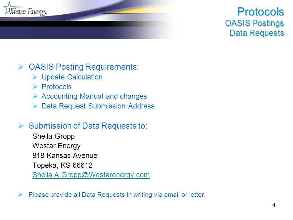 4 Protocols OASIS Postings Data Requests OASIS Posting Requirements: Update Calculation Protocols Accounting Manual and changes Data Request Submission Address Submission of Data Requests to: Sheila Gropp Westar Energy 818 Kansas Avenue Topeka, KS 66612 Sheila.A.Gropp@Westarenergy.com Please provide all Data Requests in writing via email or letter.