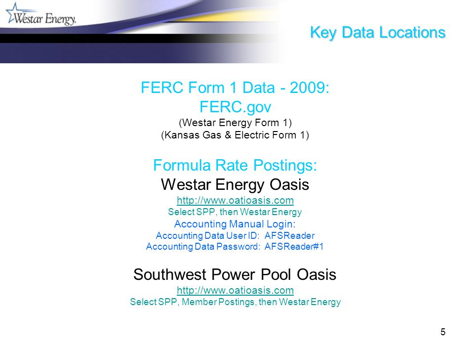 5 Key Data Locations FERC Form 1 Data - 2009: FERC.gov (Westar Energy Form 1) (Kansas Gas & Electric Form 1) Formula Rate Postings: Westar Energy Oasis http://www.oatioasis.com Select SPP, then Westar Energy Accounting Manual Login: Accounting Data User ID: AFSReader Accounting Data Password: AFSReader#1 Southwest Power Pool Oasis http://www.oatioasis.com Select SPP, Member Postings, then Westar Energy