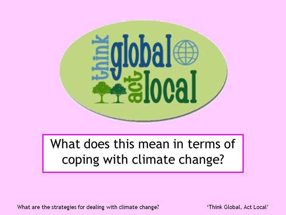 Think Global, Act LocalWhat are the strategies for dealing with climate change? What does this mean in terms of coping with climate change?