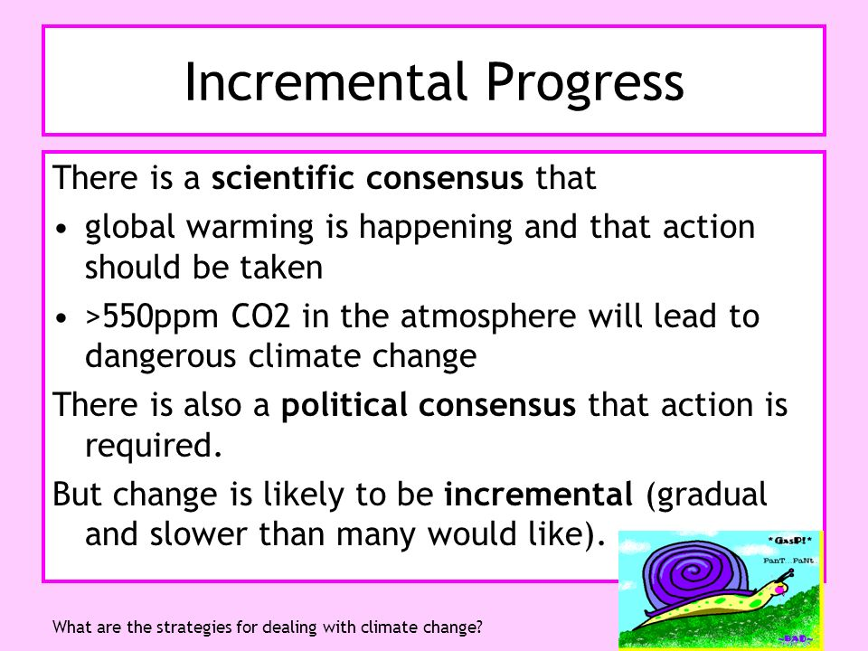 Think Global, Act LocalWhat are the strategies for dealing with climate change? Incremental Progress There is a scientific consensus that global warmi