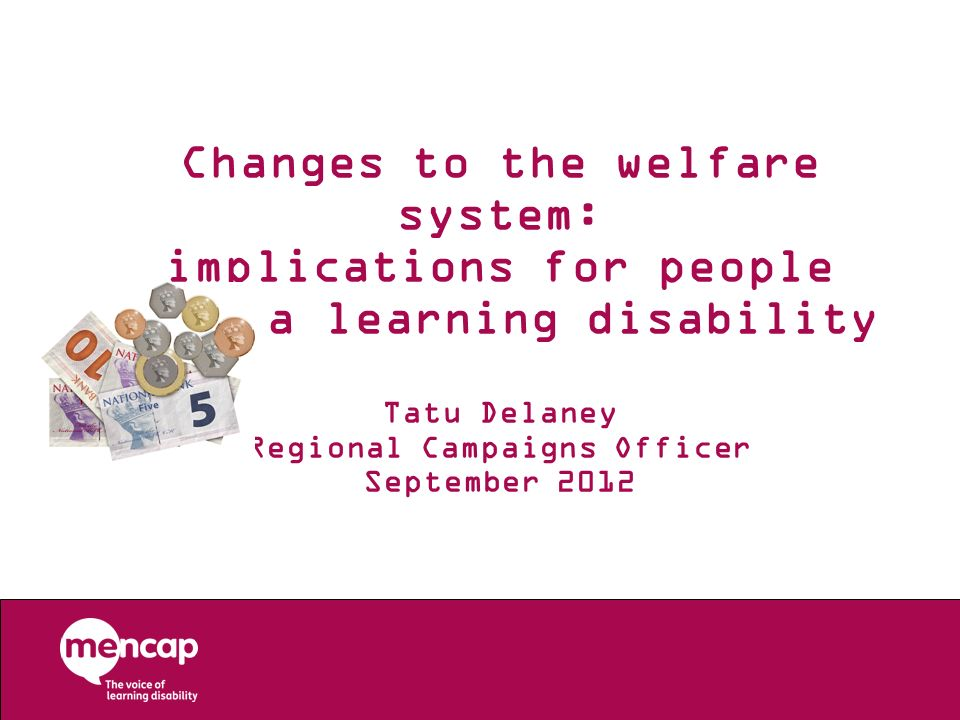 Changes to the welfare system: implications for people with a learning disability Tatu Delaney Regional Campaigns Officer September 2012