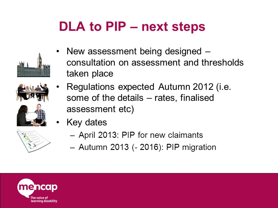 DLA to PIP – next steps New assessment being designed – consultation on assessment and thresholds taken place Regulations expected Autumn 2012 (i.e. s