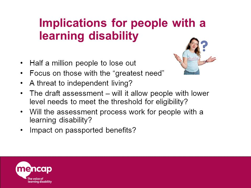 Implications for people with a learning disability Half a million people to lose out Focus on those with the greatest need A threat to independent liv