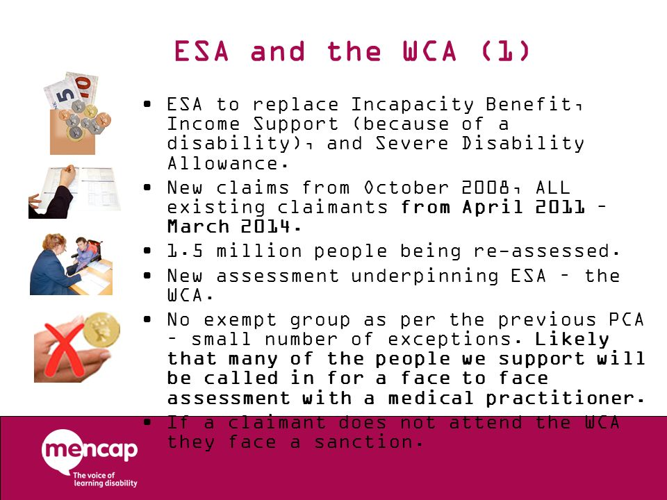 ESA and the WCA (1) ESA to replace Incapacity Benefit, Income Support (because of a disability), and Severe Disability Allowance. New claims from Octo