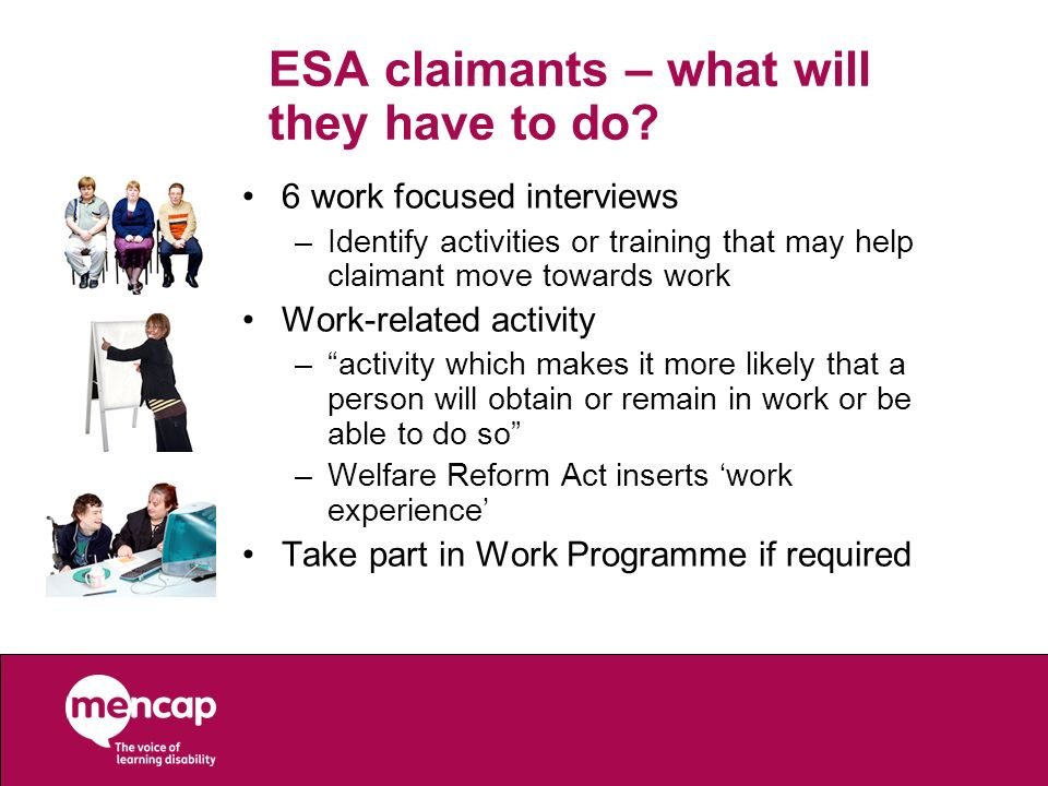 ESA claimants – what will they have to do? 6 work focused interviews –Identify activities or training that may help claimant move towards work Work-re