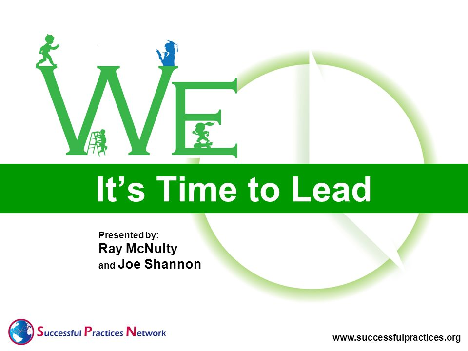 Presented by: Ray McNulty and Joe Shannon www.successfulpractices.org Its Time to Lead