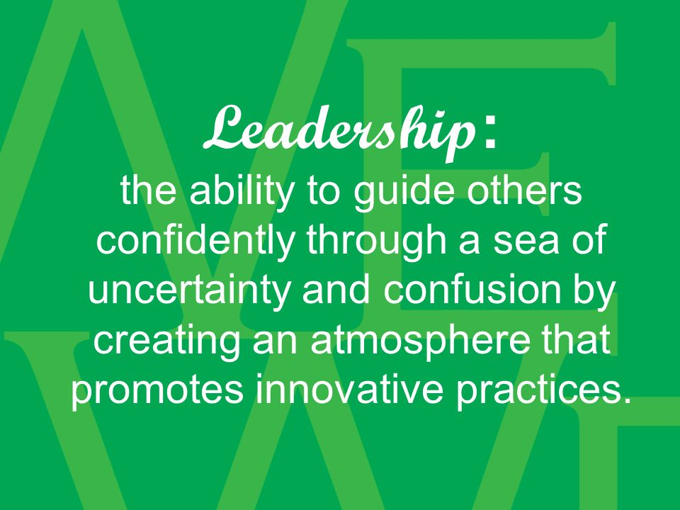 Leadership : the ability to guide others confidently through a sea of uncertainty and confusion by creating an atmosphere that promotes innovative practices.