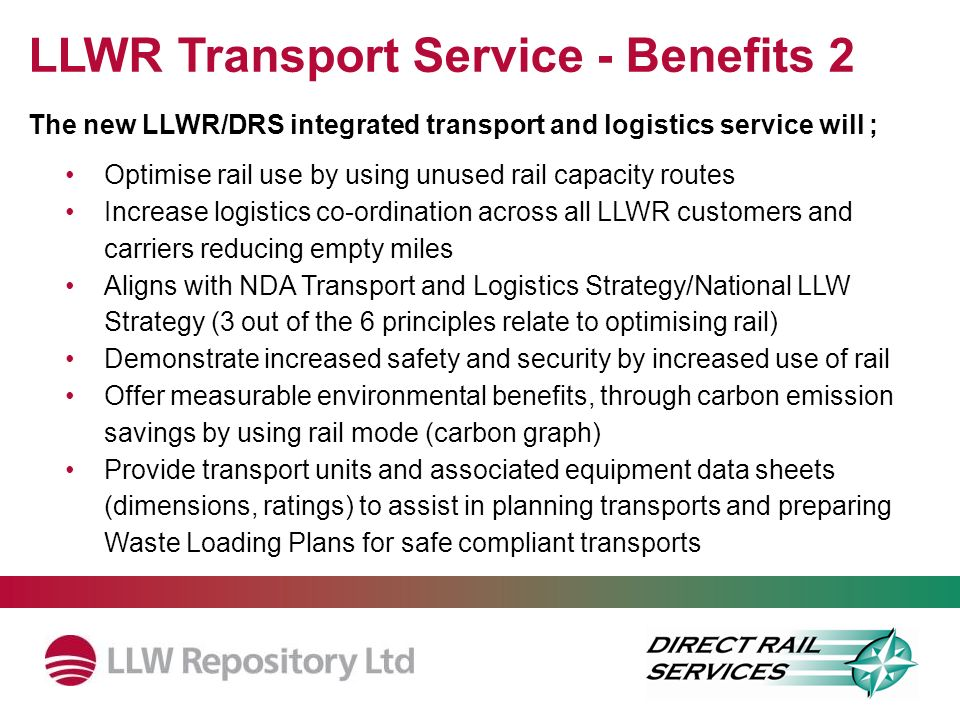 The new LLWR/DRS integrated transport and logistics service will ; Optimise rail use by using unused rail capacity routes Increase logistics co-ordination across all LLWR customers and carriers reducing empty miles Aligns with NDA Transport and Logistics Strategy/National LLW Strategy (3 out of the 6 principles relate to optimising rail) Demonstrate increased safety and security by increased use of rail Offer measurable environmental benefits, through carbon emission savings by using rail mode (carbon graph) Provide transport units and associated equipment data sheets (dimensions, ratings) to assist in planning transports and preparing Waste Loading Plans for safe compliant transports LLWR Transport Service - Benefits 2
