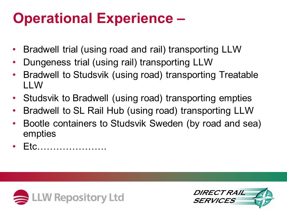 Operational Experience – Bradwell trial (using road and rail) transporting LLW Dungeness trial (using rail) transporting LLW Bradwell to Studsvik (using road) transporting Treatable LLW Studsvik to Bradwell (using road) transporting empties Bradwell to SL Rail Hub (using road) transporting LLW Bootle containers to Studsvik Sweden (by road and sea) empties Etc………………….