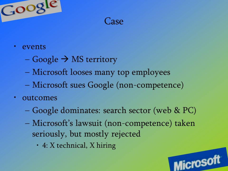 Case events –G–Google MS territory –M–Microsoft looses many top employees –M–Microsoft sues Google (non-competence) outcomes –G–Google dominates: search sector (web & PC) –M–Microsoft s lawsuit (non-competence) taken seriously, but mostly rejected 4: X technical, X hiring