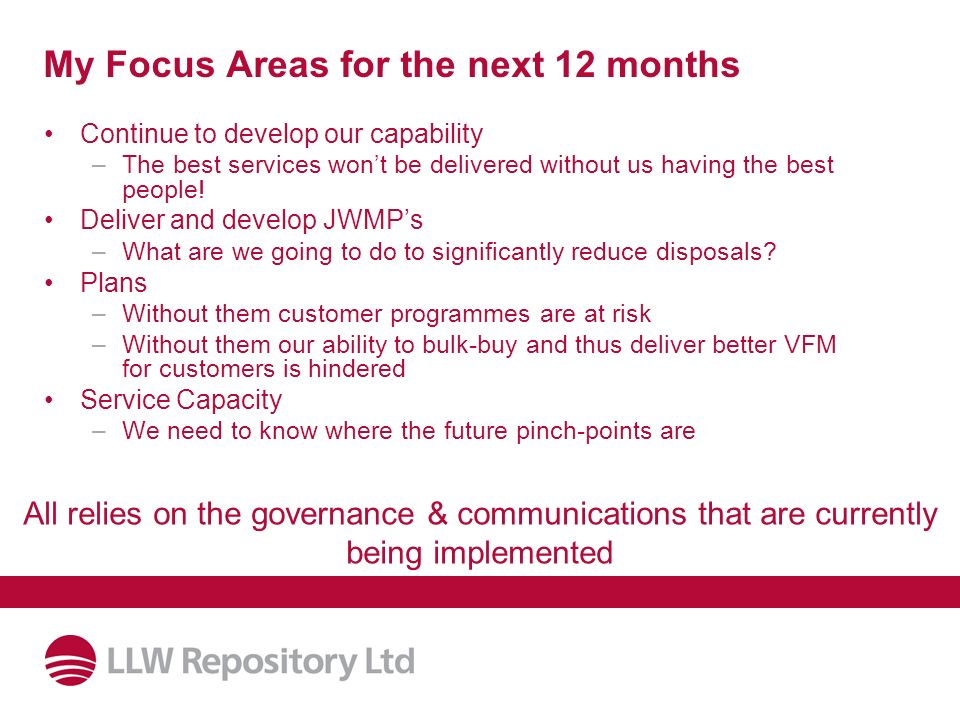My Focus Areas for the next 12 months Continue to develop our capability –The best services wont be delivered without us having the best people! Deliv