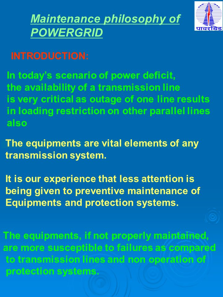 Maintenance philosophy of POWERGRID INTRODUCTION: In todays scenario of power deficit, the availability of a transmission line is very critical as out