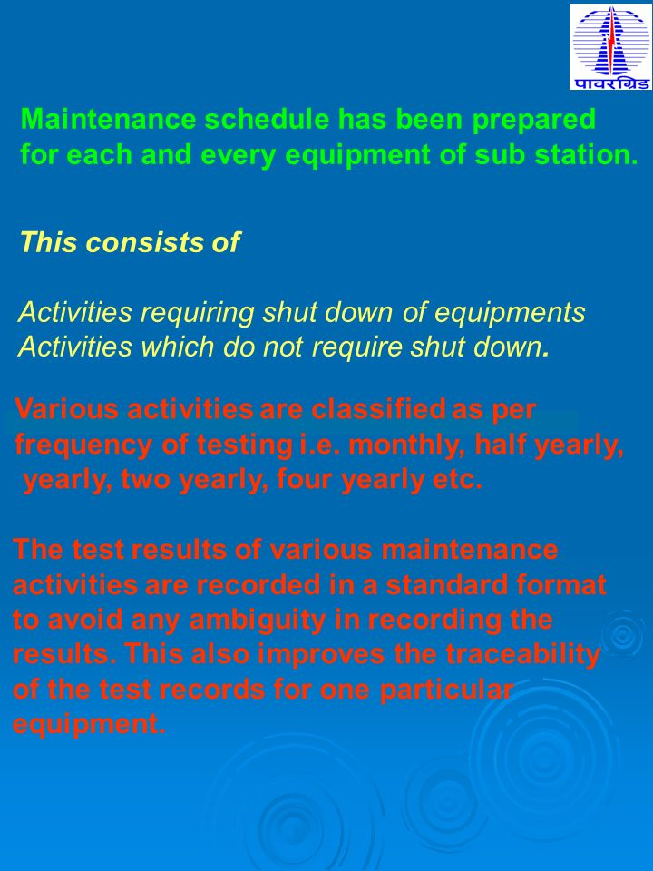 Maintenance schedule has been prepared for each and every equipment of sub station. This consists of Activities requiring shut down of equipments Acti