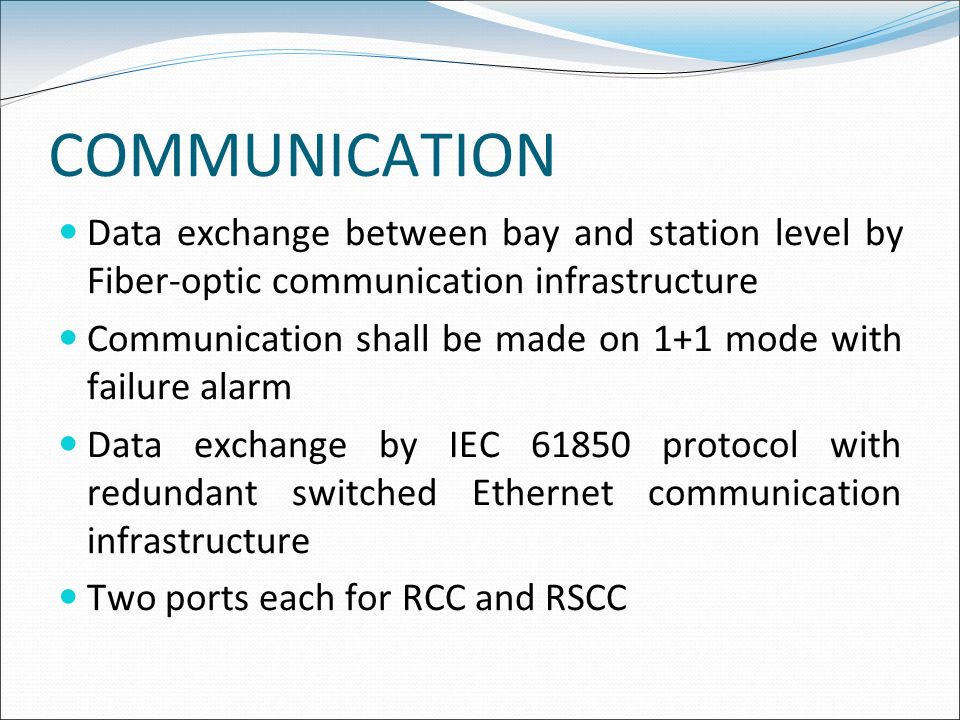COMMUNICATION Data exchange between bay and station level by Fiber-optic communication infrastructure Communication shall be made on 1+1 mode with fai
