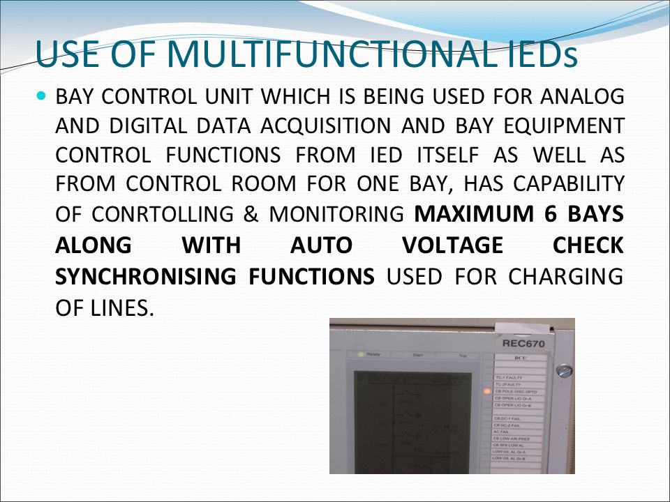 USE OF MULTIFUNCTIONAL IEDs BAY CONTROL UNIT WHICH IS BEING USED FOR ANALOG AND DIGITAL DATA ACQUISITION AND BAY EQUIPMENT CONTROL FUNCTIONS FROM IED