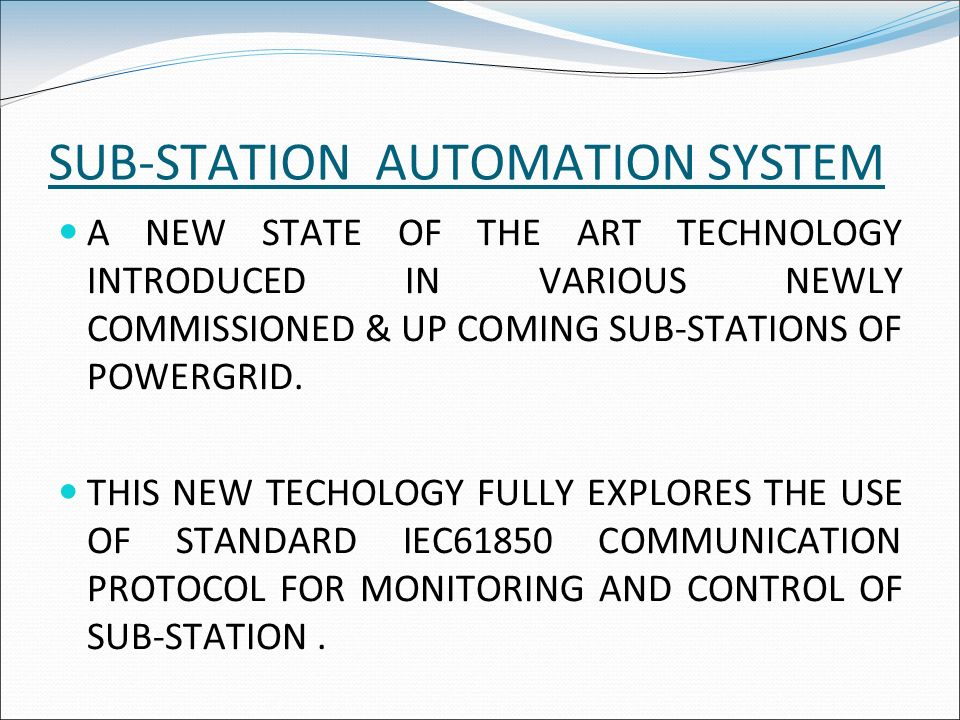 SUB-STATION AUTOMATION SYSTEM A NEW STATE OF THE ART TECHNOLOGY INTRODUCED IN VARIOUS NEWLY COMMISSIONED & UP COMING SUB-STATIONS OF POWERGRID. THIS N