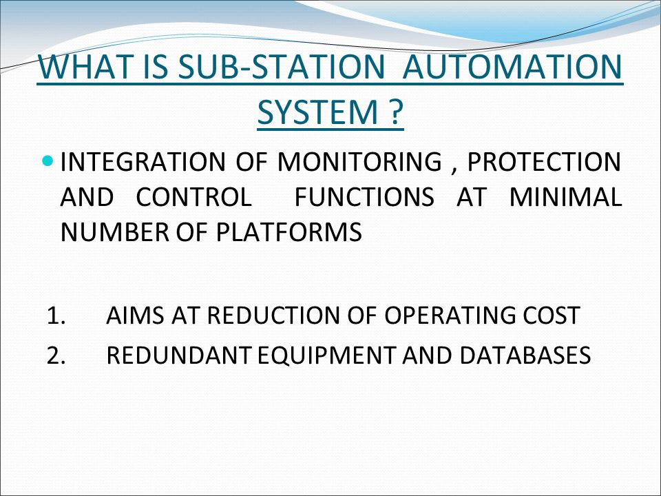 WHAT IS SUB-STATION AUTOMATION SYSTEM ? INTEGRATION OF MONITORING, PROTECTION AND CONTROL FUNCTIONS AT MINIMAL NUMBER OF PLATFORMS 1.AIMS AT REDUCTION