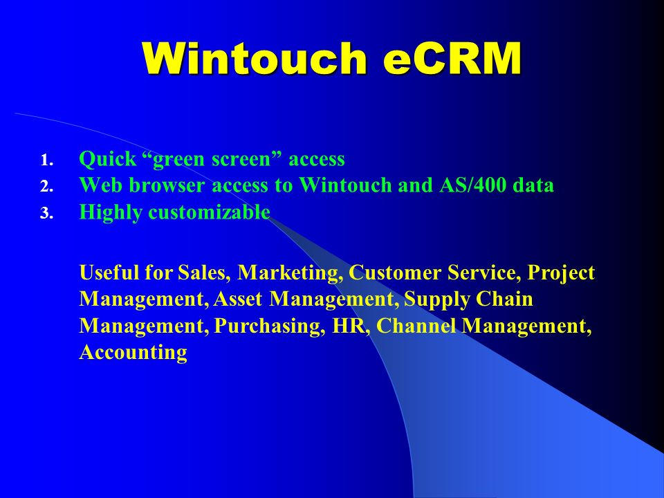 Wintouch eCRM 1. Quick green screen access 2. Web browser access to Wintouch and AS/400 data 3. Highly customizable Useful for Sales, Marketing, Custo