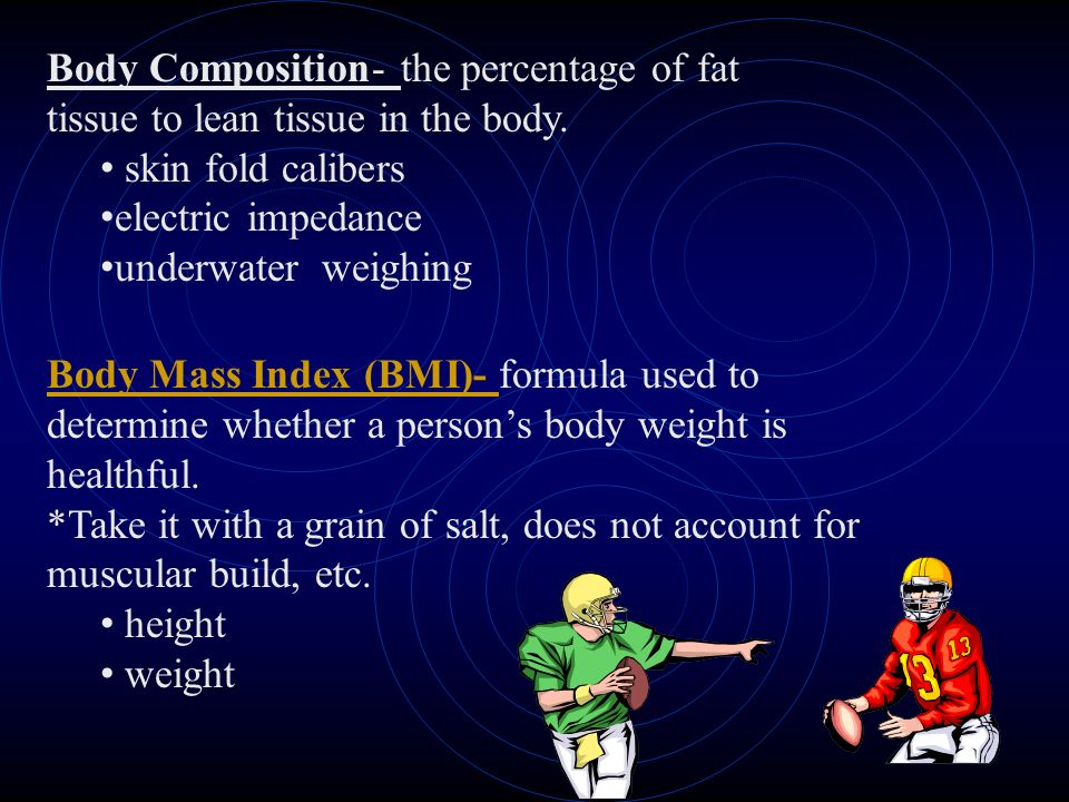 Body Composition- the percentage of fat tissue to lean tissue in the body. skin fold calibers electric impedance underwater weighing Body Mass Index (