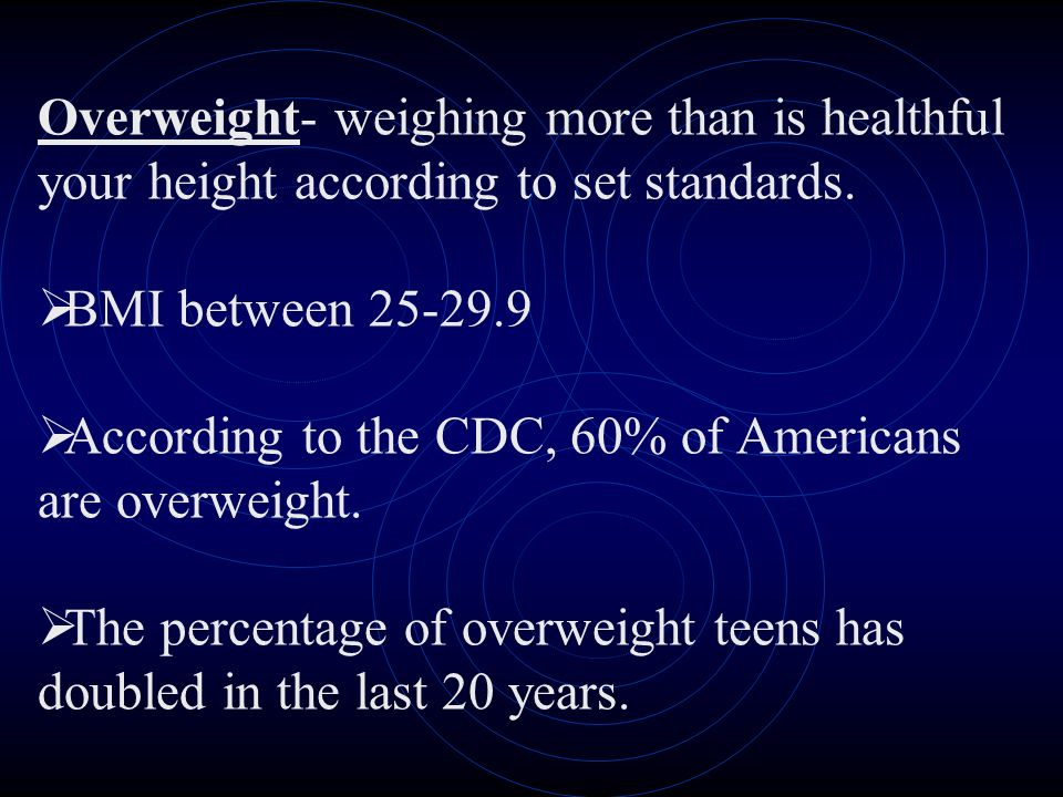 Overweight- weighing more than is healthful your height according to set standards. BMI between 25-29.9 According to the CDC, 60% of Americans are ove