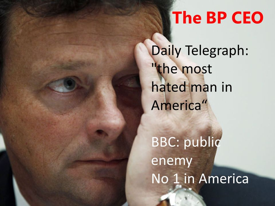 The BP CEO Daily Telegraph: the most hated man in America BBC: public enemy No 1 in America