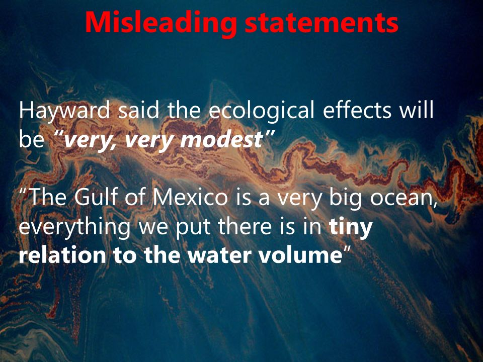 Hayward said the ecological effects will be very, very modest The Gulf of Mexico is a very big ocean, everything we put there is in tiny relation to the water volume Misleading statements