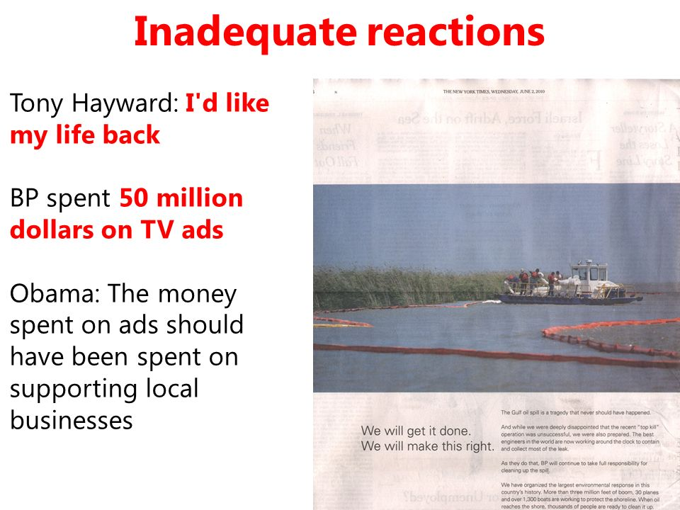 Inadequate reactions Tony Hayward: I'd like my life back BP spent 50 million dollars on TV ads Obama: The money spent on ads should have been spent on