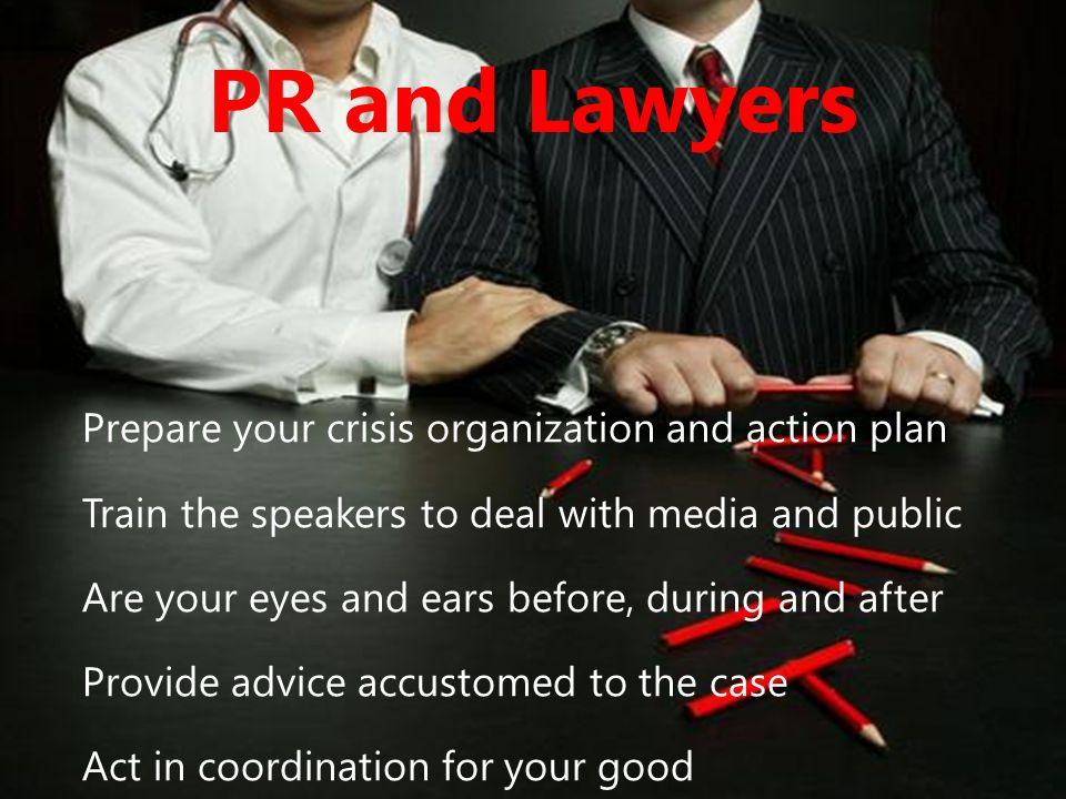 PR and Lawyers Prepare your crisis organization and action plan Train the speakers to deal with media and public Are your eyes and ears before, during and after Provide advice accustomed to the case Act in coordination for your good