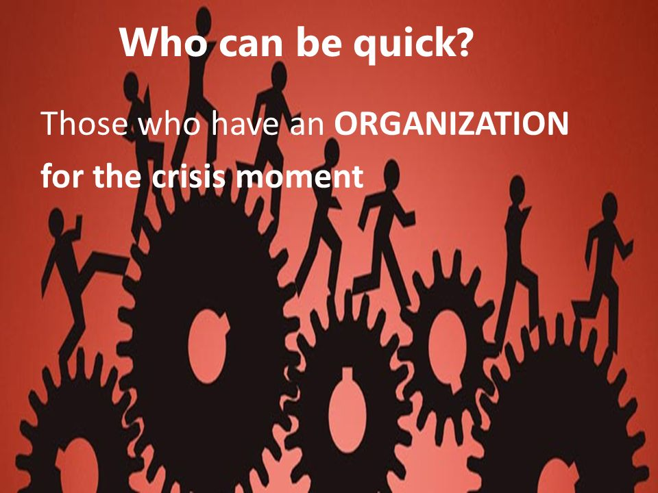 Who can be quick? Those who have an ORGANIZATION for the crisis moment