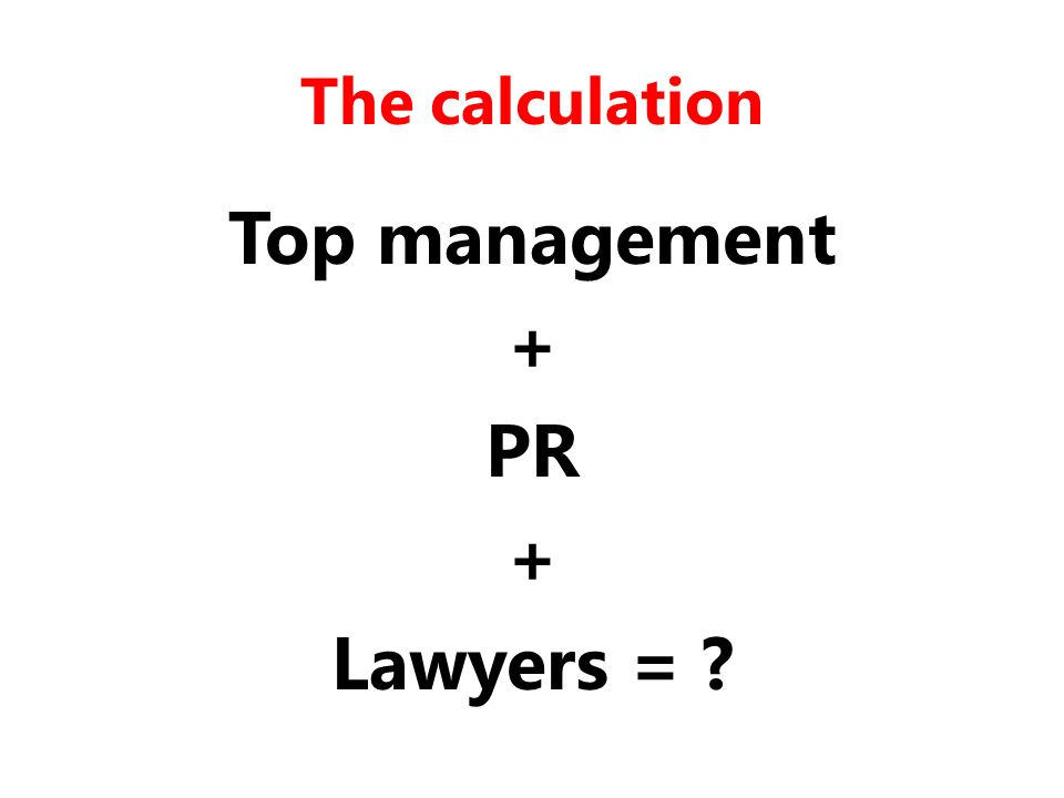 The calculation Top management + PR + Lawyers =
