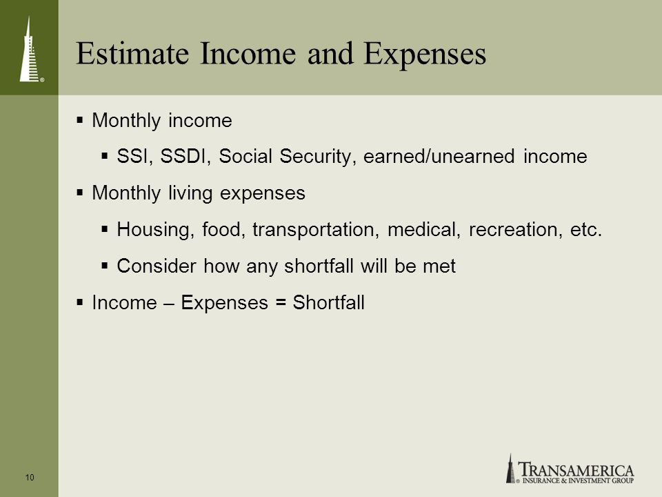 Estimate Income and Expenses Monthly income SSI, SSDI, Social Security, earned/unearned income Monthly living expenses Housing, food, transportation,