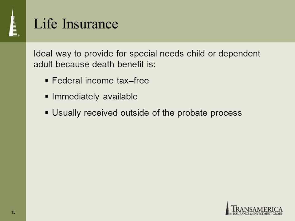 Life Insurance 15 Ideal way to provide for special needs child or dependent adult because death benefit is: Federal income tax–free Immediately availa