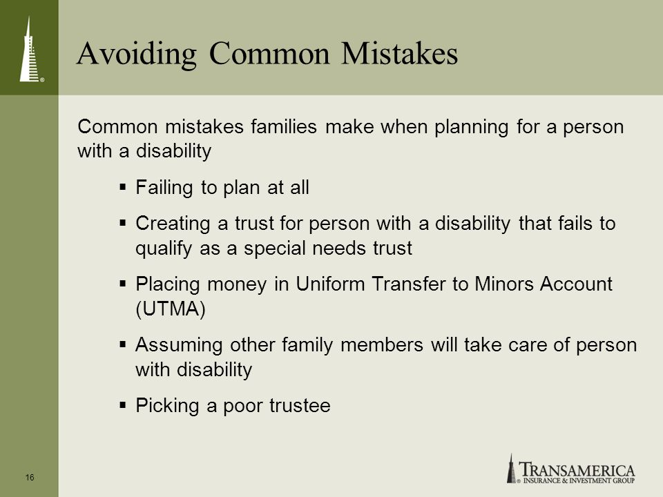 Avoiding Common Mistakes 16 Common mistakes families make when planning for a person with a disability Failing to plan at all Creating a trust for per
