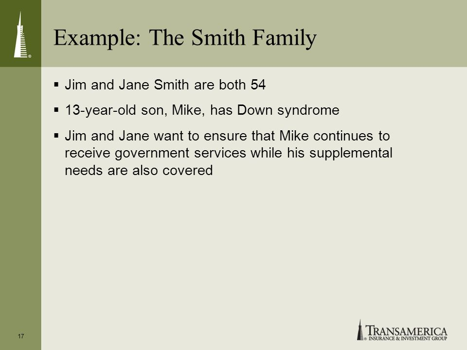 Example: The Smith Family Jim and Jane Smith are both 54 13-year-old son, Mike, has Down syndrome Jim and Jane want to ensure that Mike continues to r