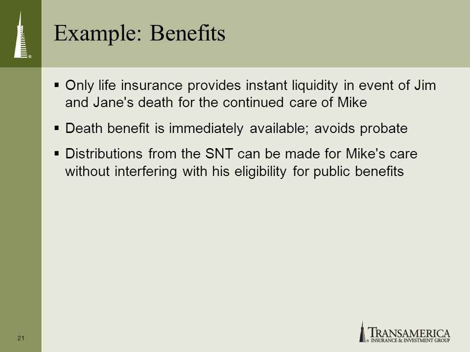 Example: Benefits Only life insurance provides instant liquidity in event of Jim and Jane s death for the continued care of Mike Death benefit is immediately available; avoids probate Distributions from the SNT can be made for Mike s care without interfering with his eligibility for public benefits 21