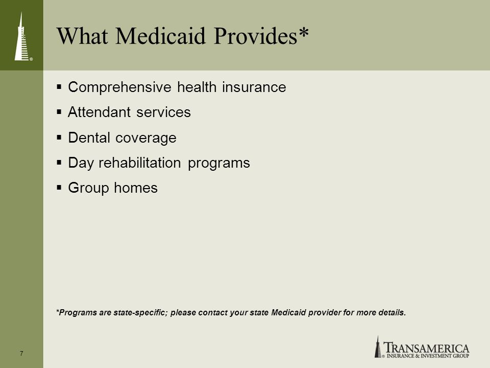 What Medicaid Provides* Comprehensive health insurance Attendant services Dental coverage Day rehabilitation programs Group homes *Programs are state-