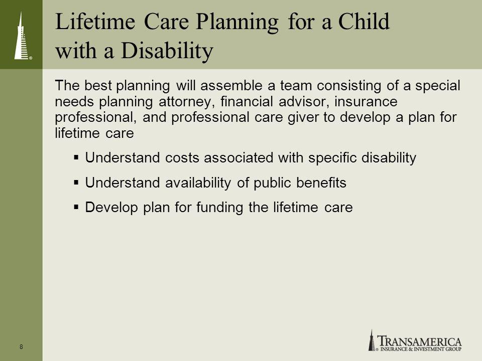 Lifetime Care Planning for a Child with a Disability The best planning will assemble a team consisting of a special needs planning attorney, financial