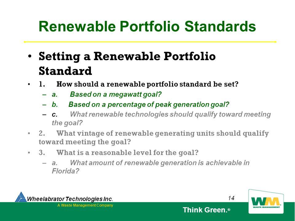 14 Renewable Portfolio Standards Setting a Renewable Portfolio Standard 1. How should a renewable portfolio standard be set? – a. Based on a megawatt