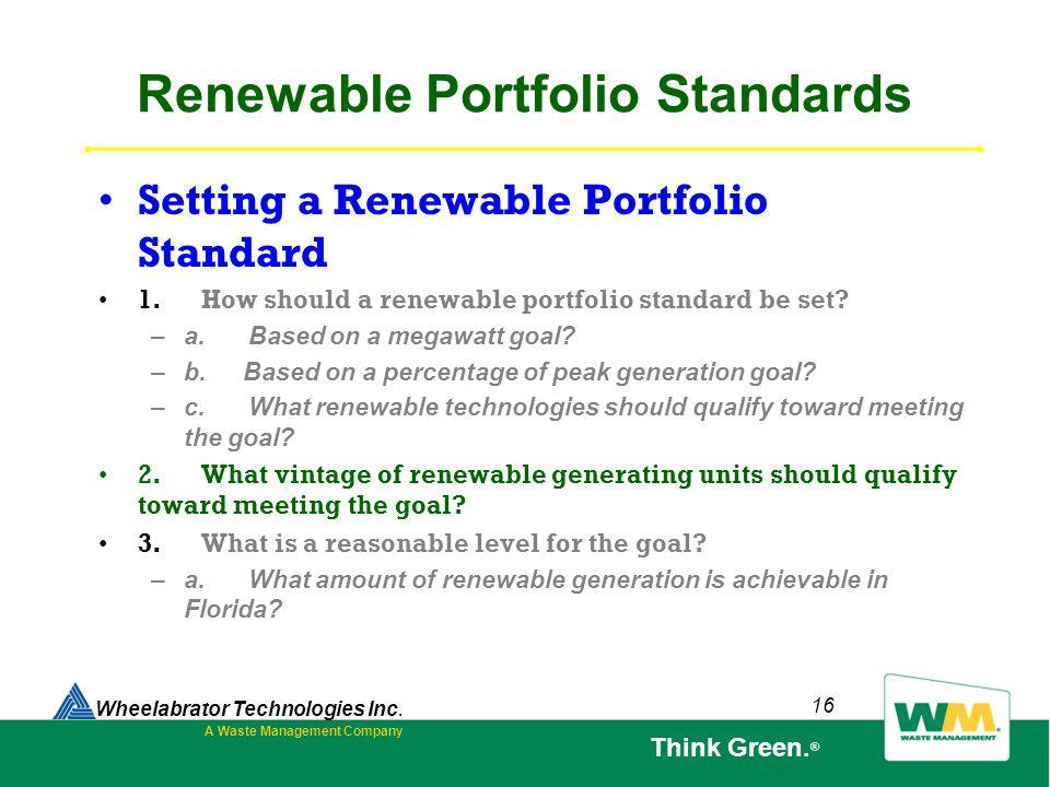 16 Renewable Portfolio Standards Setting a Renewable Portfolio Standard 1. How should a renewable portfolio standard be set? – a. Based on a megawatt