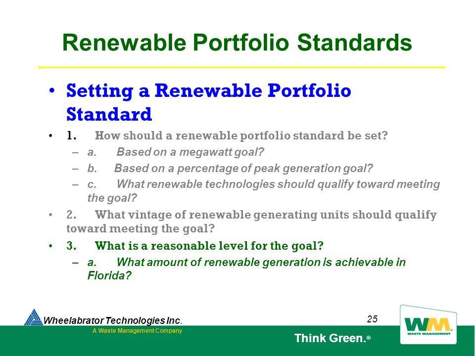 25 Renewable Portfolio Standards Setting a Renewable Portfolio Standard 1. How should a renewable portfolio standard be set? – a. Based on a megawatt