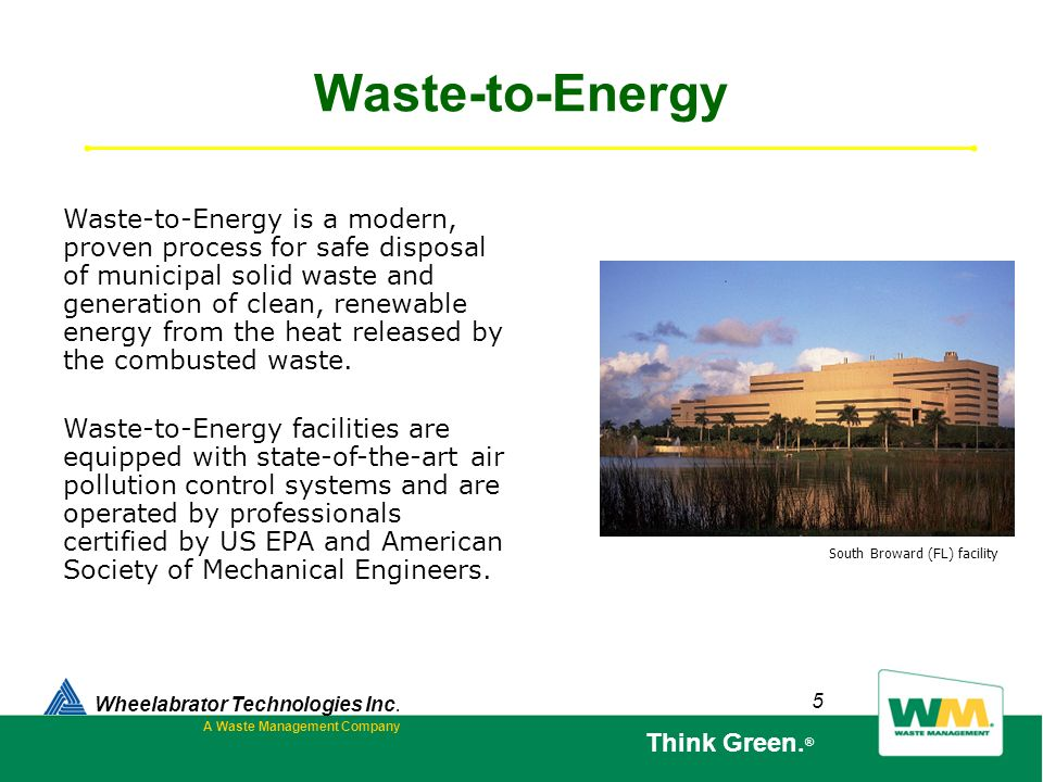5 Waste-to-Energy Wheelabrator Technologies Inc. A Waste Management Company Think Green. ® Waste-to-Energy is a modern, proven process for safe dispos