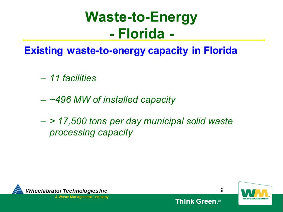 9 Waste-to-Energy - Florida - –11 facilities –~496 MW of installed capacity –> 17,500 tons per day municipal solid waste processing capacity Wheelabra