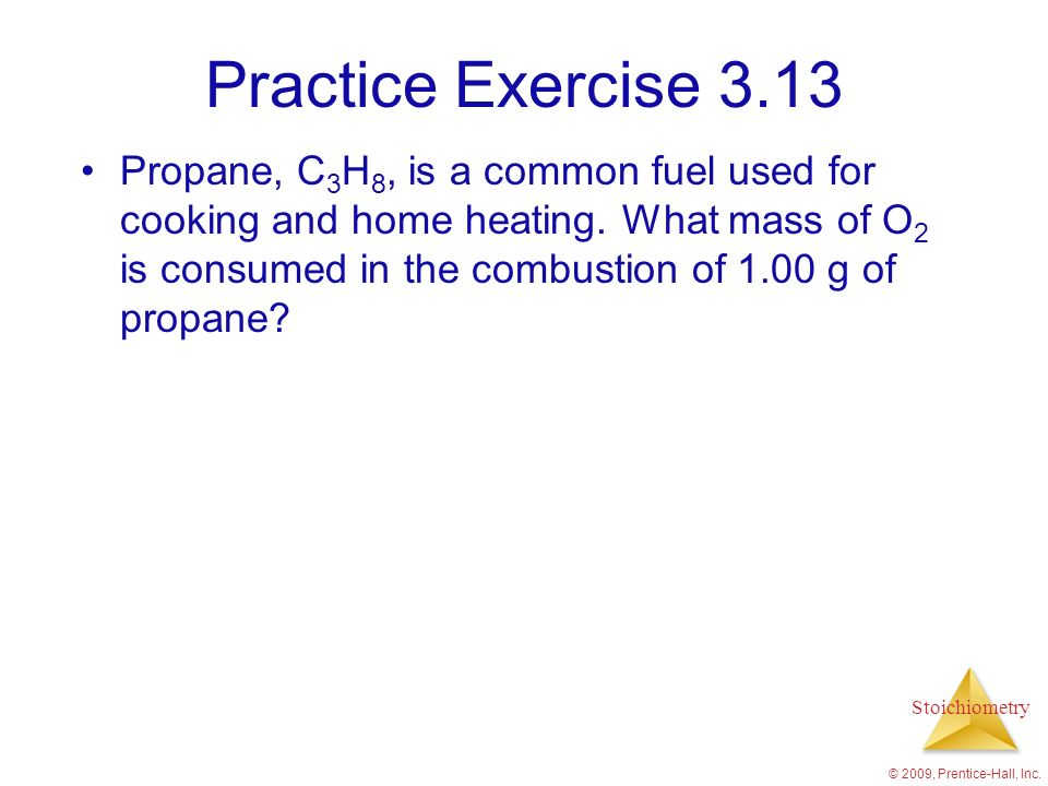 Stoichiometry Practice Exercise 3.13 Propane, C 3 H 8, is a common fuel used for cooking and home heating. What mass of O 2 is consumed in the combust