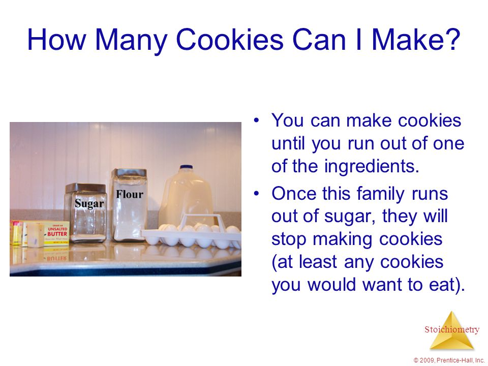 Stoichiometry © 2009, Prentice-Hall, Inc. How Many Cookies Can I Make? You can make cookies until you run out of one of the ingredients. Once this fam